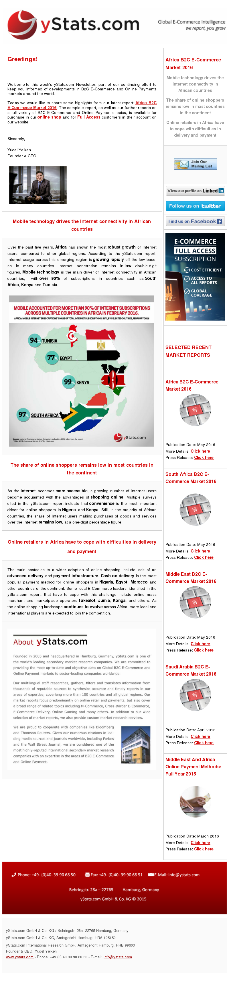 yStats.com Newsletter B2C E-Commerce Africa , Africa B2C E-Commerce Market 2016 , market size , online shoppers , retail sales , north Africa , ecommerce sales , internet penetration , emerging market , south Africa , Kenya , Tunisia , Egypt , Nigeria , online payment infrastructure , cash on delivery , morocco , takealot , jumia , konga , local ecommerce companies , global online retail companies , online shopping , internet retail sales , e-commerce competitors , international players , newsletter , 2016 Over the past five years, Africa has shown the most robust growth of Internet users, compared to other global regions. According to the yStats.com report, Internet usage across this emerging region is growing rapidly off the low base, as in many countries Internet penetration remains in low double-digit figures. Mobile technology is the main driver of Internet connectivity in African countries, with over 90% of subscriptions in countries such as South Africa, Kenya and Tunisia.  As the Internet becomes more accessible, a growing number of Internet users become acquainted with the advantages of shopping online. Multiple surveys cited in the yStats.com report indicate that convenience is the most important driver for online shoppers in Nigeria and Kenya. Still, in the majority of African countries, the share of Internet users making purchases of goods and services over the Internet remains low, at a one-digit percentage figure.  The main obstacles to a wider adoption of online shopping include lack of an advanced delivery and payment infrastructure. Cash on delivery is the most popular payment method for online shoppers in Nigeria, Egypt, Morocco and other countries of the continent. Some local E-Commerce leaders, identified in the yStats.com report, that have to cope with this challenge include online mass merchant and marketplace operators Takealot, Jumia, Konga, and others. As the online shopping landscape continues to evolve across Africa, more local and international players are expected to join the competition.